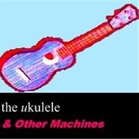 The Ukulele & Other Machines